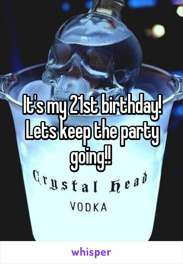 It's my 21st birthday! Lets keep the party going!!