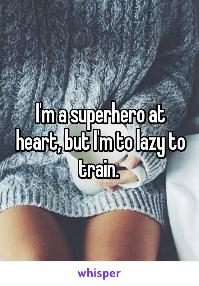 I'm a superhero at heart, but I'm to lazy to train.