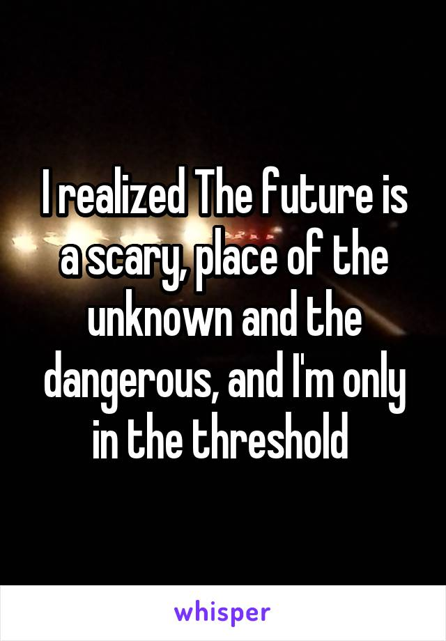 I realized The future is a scary, place of the unknown and the dangerous, and I'm only in the threshold