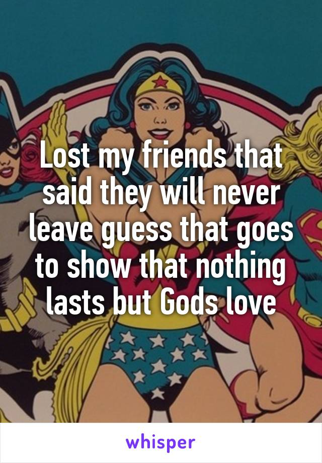 Lost my friends that said they will never leave guess that goes to show that nothing lasts but Gods love