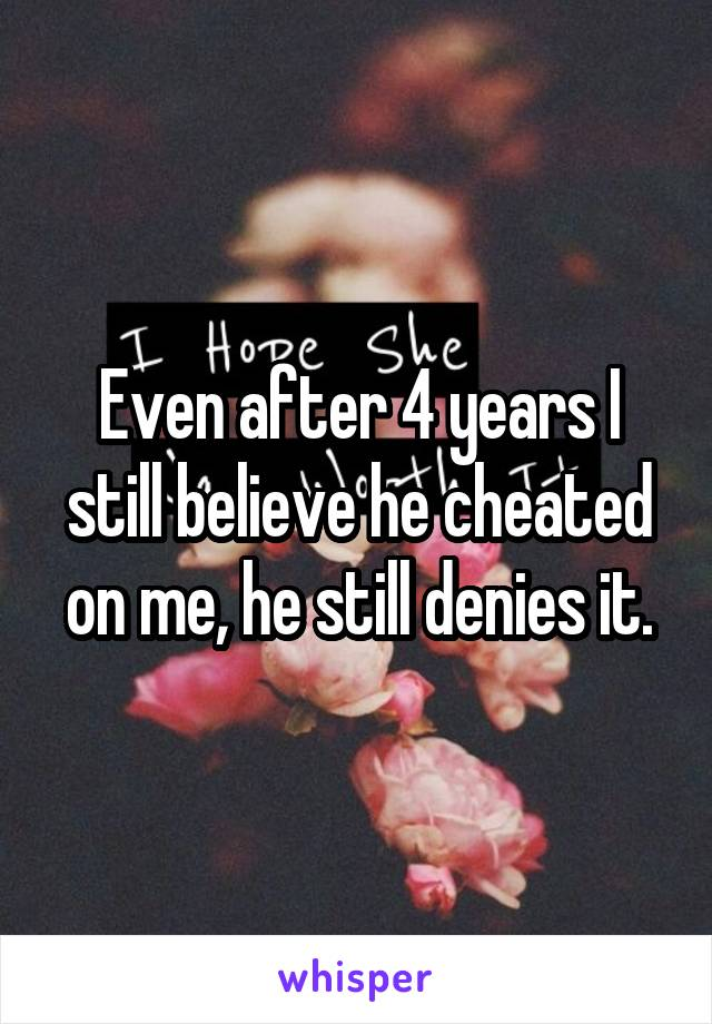 Even after 4 years I still believe he cheated on me, he still denies it.