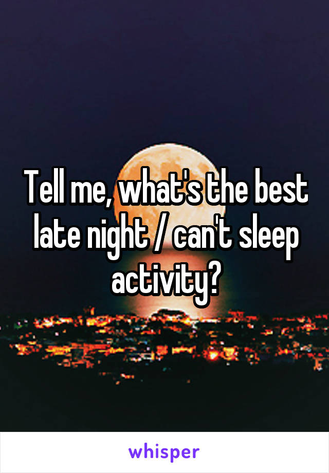 Tell me, what's the best late night / can't sleep activity?