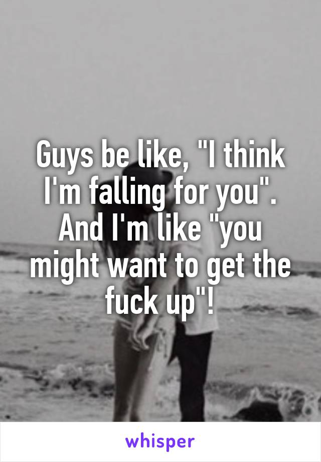 """Guys be like, """"I think I'm falling for you"""". And I'm like """"you might want to get the fuck up""""!"""