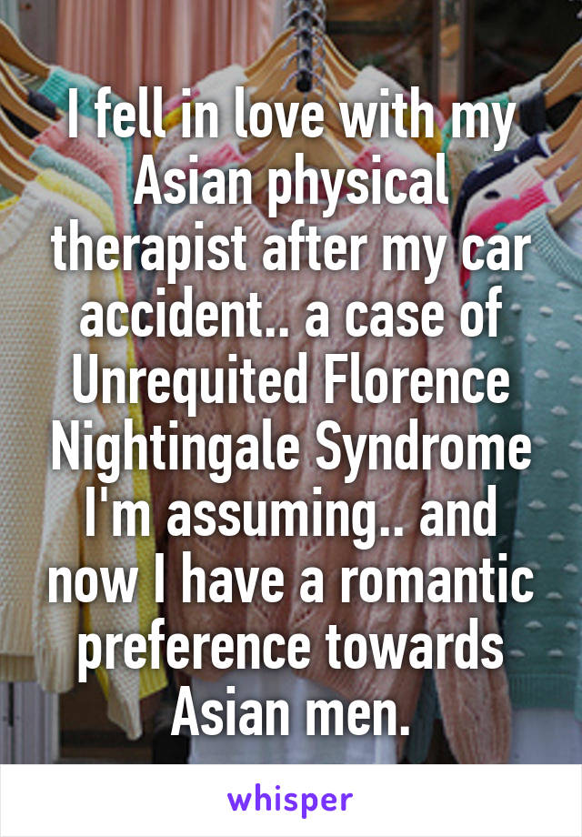 I fell in love with my Asian physical therapist after my car accident.. a case of Unrequited Florence Nightingale Syndrome I'm assuming.. and now I have a romantic preference towards Asian men.