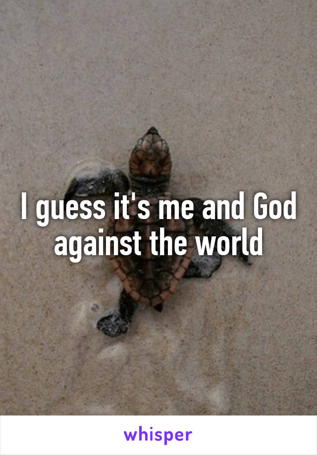 I guess it's me and God against the world