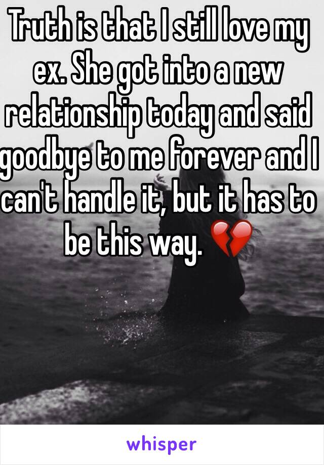 Truth is that I still love my ex. She got into a new relationship today and said goodbye to me forever and I can't handle it, but it has to be this way. 💔