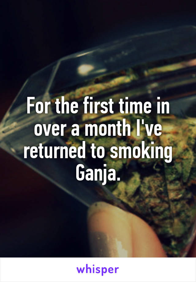 For the first time in over a month I've returned to smoking Ganja.