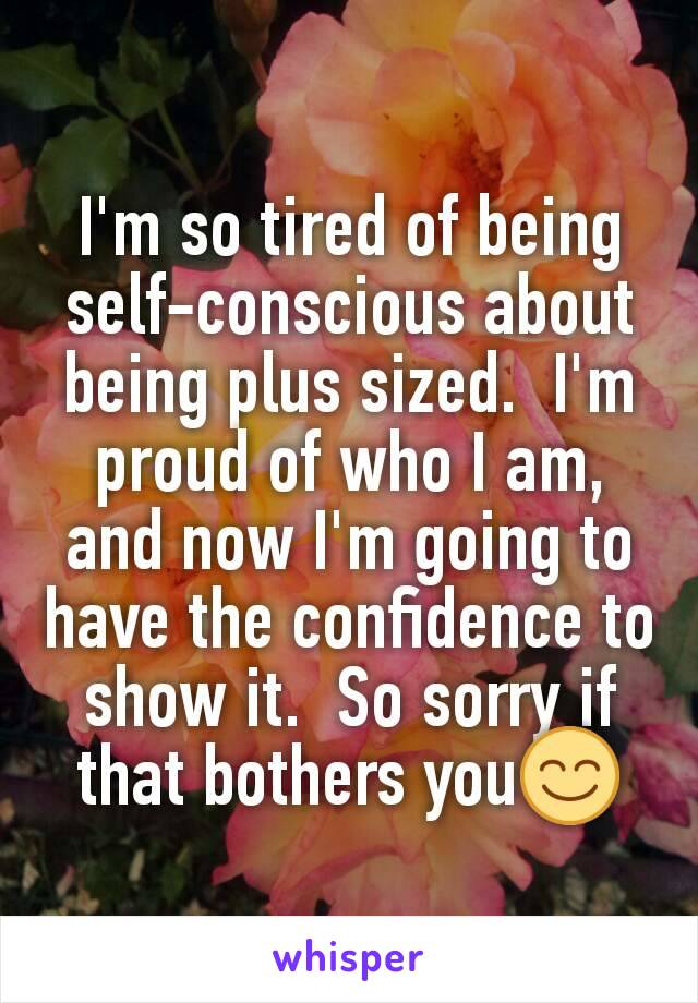 I'm so tired of being self-conscious about being plus sized.  I'm proud of who I am, and now I'm going to have the confidence to show it.  So sorry if that bothers you😊