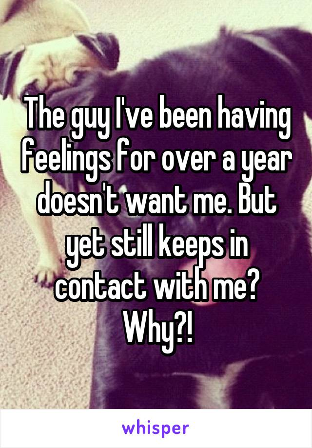 The guy I've been having feelings for over a year doesn't want me. But yet still keeps in contact with me? Why?!