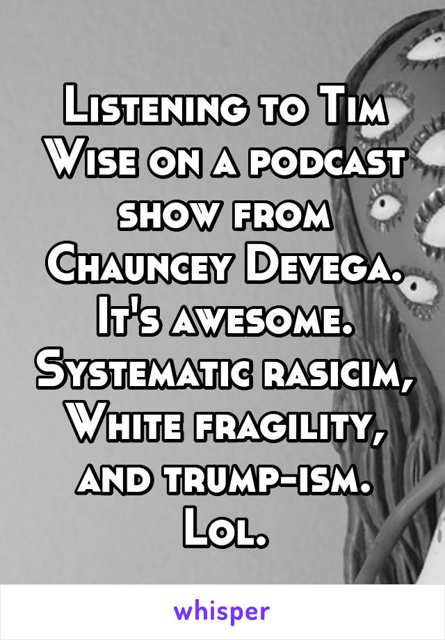 Listening to Tim Wise on a podcast show from Chauncey Devega. It's awesome. Systematic rasicim, White fragility, and trump-ism. Lol.
