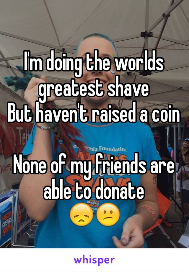 I'm doing the worlds greatest shave  But haven't raised a coin   None of my friends are able to donate 😞😕