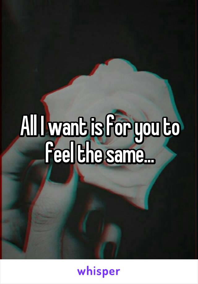 All I want is for you to feel the same...
