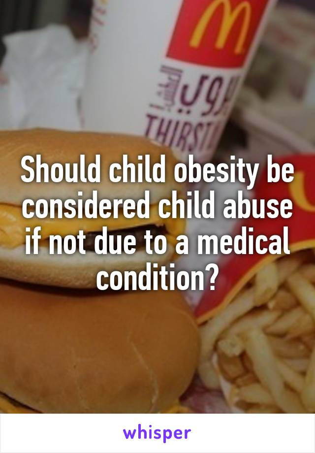 Should child obesity be considered child abuse if not due to a medical condition?