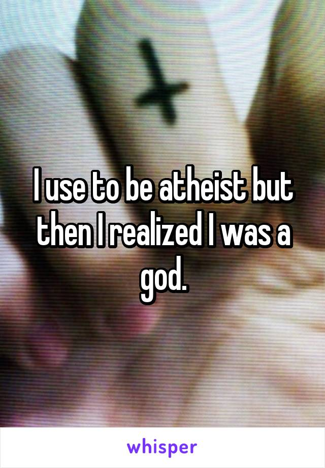I use to be atheist but then I realized I was a god.