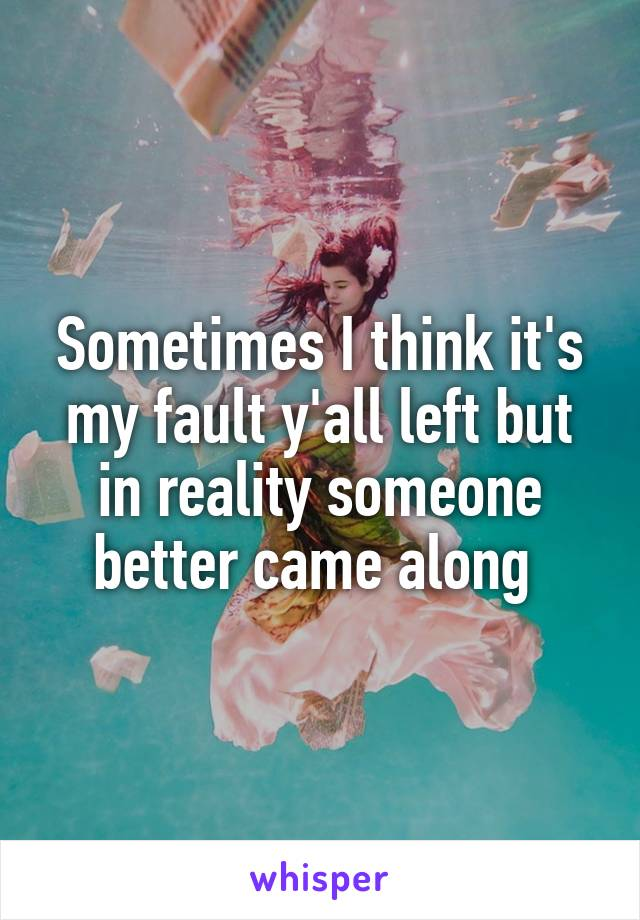 Sometimes I think it's my fault y'all left but in reality someone better came along
