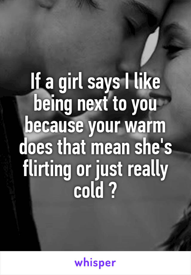 If a girl says I like being next to you because your warm does that mean she's flirting or just really cold ?