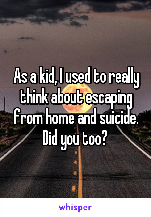 As a kid, I used to really think about escaping from home and suicide. Did you too?