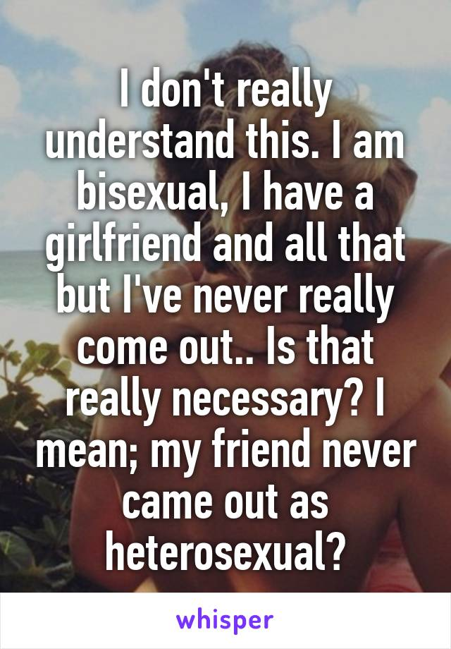 I don't really understand this. I am bisexual, I have a girlfriend and all that but I've never really come out.. Is that really necessary? I mean; my friend never came out as heterosexual?