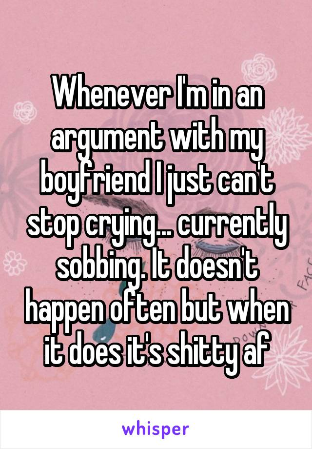 Whenever I'm in an argument with my boyfriend I just can't stop crying... currently sobbing. It doesn't happen often but when it does it's shitty af