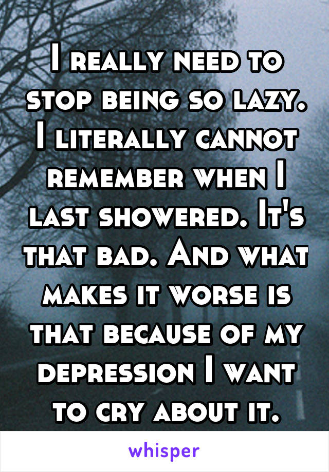 I really need to stop being so lazy. I literally cannot remember when I last showered. It's that bad. And what makes it worse is that because of my depression I want to cry about it.