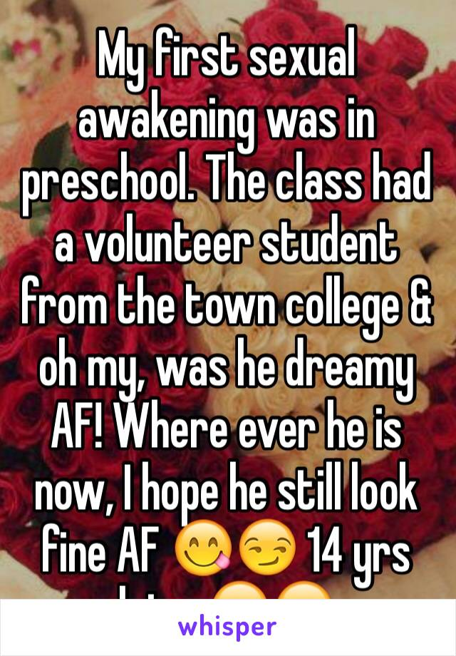 My first sexual awakening was in preschool. The class had a volunteer student from the town college & oh my, was he dreamy AF! Where ever he is now, I hope he still look fine AF 😋😏 14 yrs later😂😂