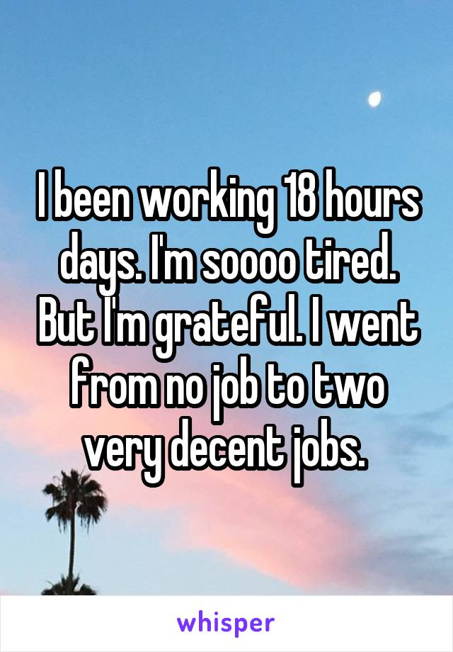 I been working 18 hours days. I'm soooo tired. But I'm grateful. I went from no job to two very decent jobs.