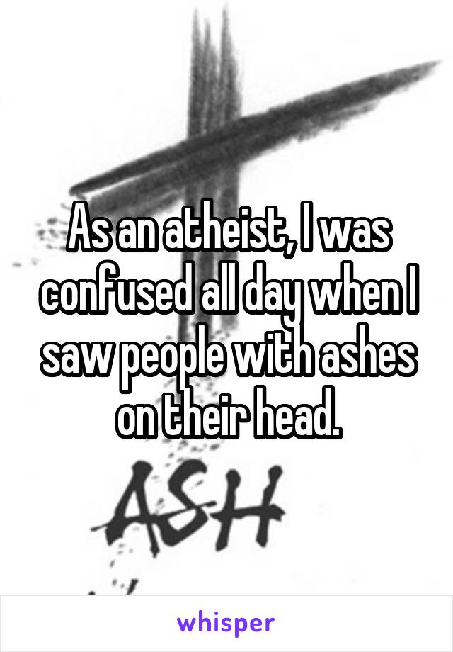 As an atheist, I was confused all day when I saw people with ashes on their head.