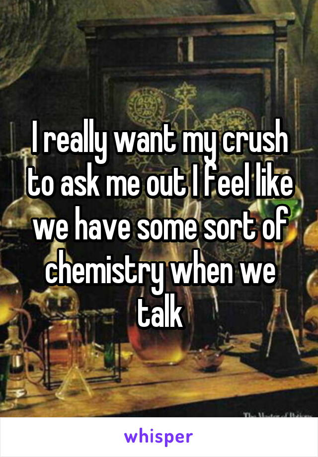 I really want my crush to ask me out I feel like we have some sort of chemistry when we talk
