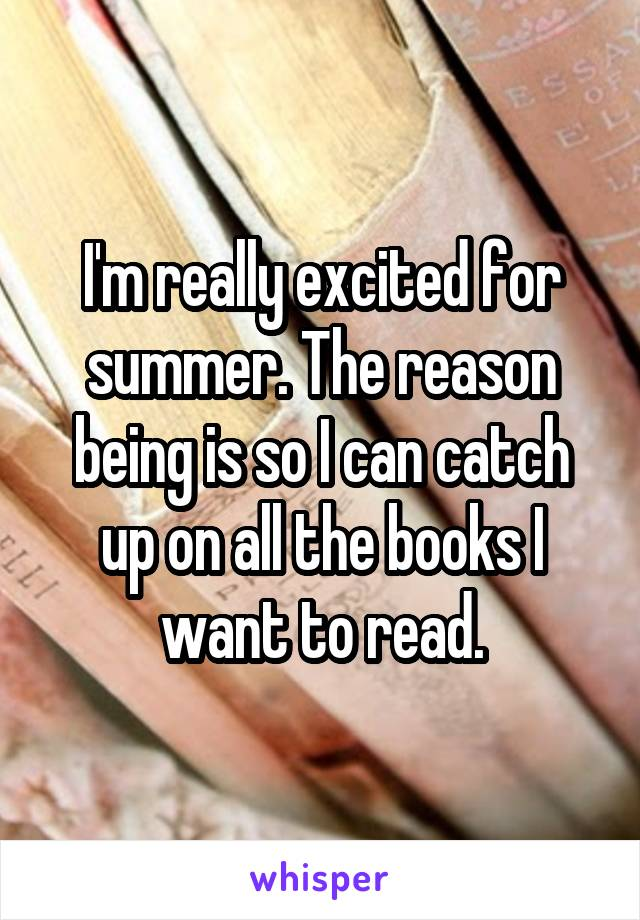 I'm really excited for summer. The reason being is so I can catch up on all the books I want to read.