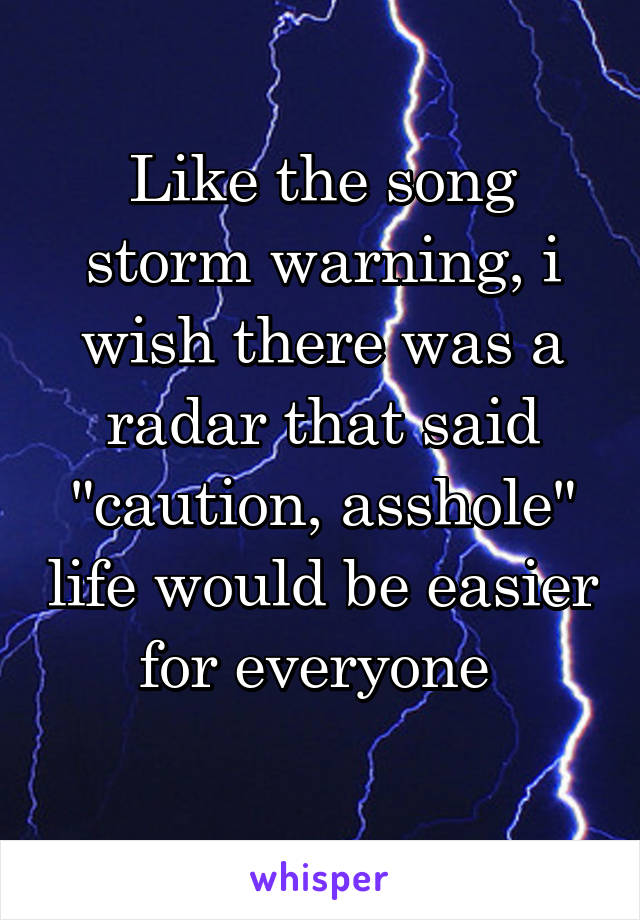 """Like the song storm warning, i wish there was a radar that said """"caution, asshole"""" life would be easier for everyone"""