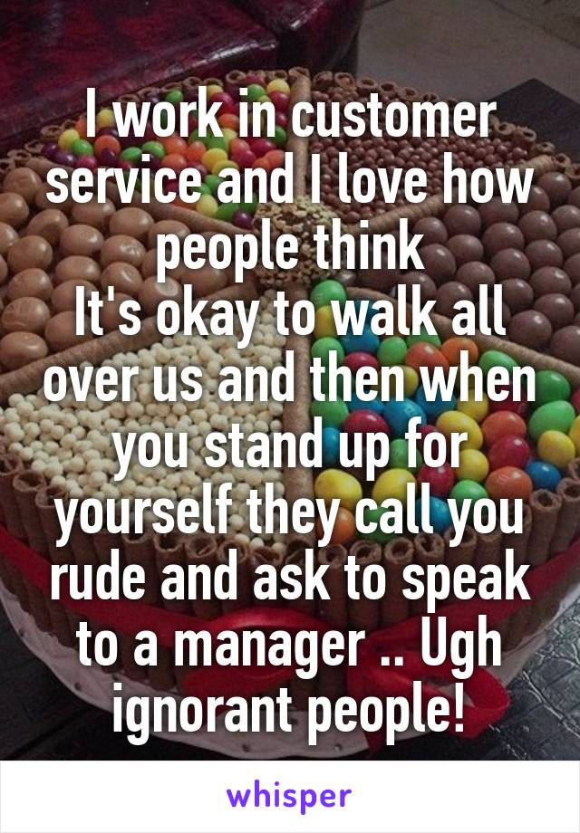 I work in customer service and I love how people think It's okay to walk all over us and then when you stand up for yourself they call you rude and ask to speak to a manager .. Ugh ignorant people!
