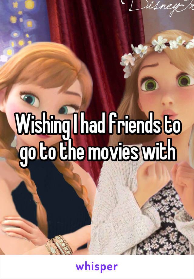 Wishing I had friends to go to the movies with