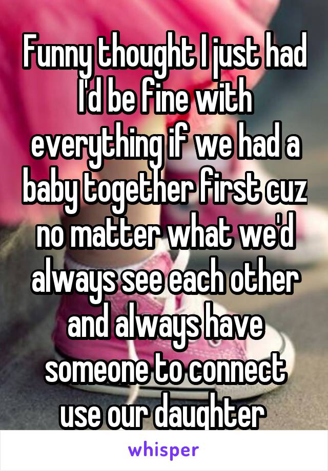 Funny thought I just had I'd be fine with everything if we had a baby together first cuz no matter what we'd always see each other and always have someone to connect use our daughter
