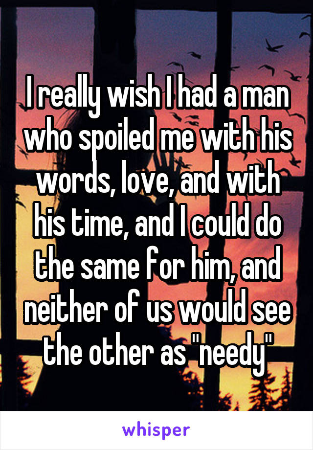 """I really wish I had a man who spoiled me with his words, love, and with his time, and I could do the same for him, and neither of us would see the other as """"needy"""""""