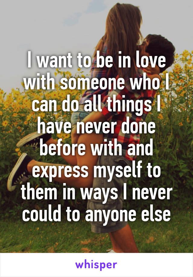 I want to be in love with someone who I can do all things I have never done before with and express myself to them in ways I never could to anyone else