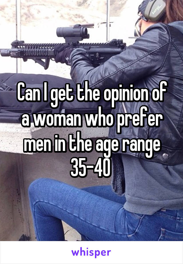 Can I get the opinion of a woman who prefer men in the age range 35-40