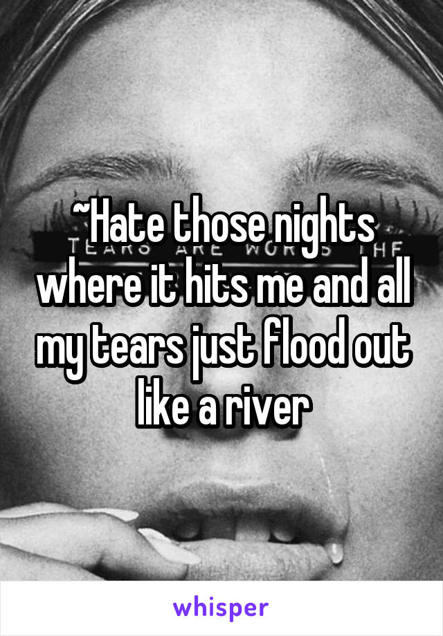 ~Hate those nights where it hits me and all my tears just flood out like a river