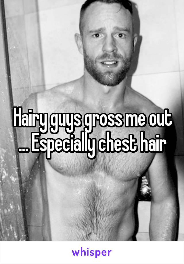 Hairy guys gross me out ... Especially chest hair