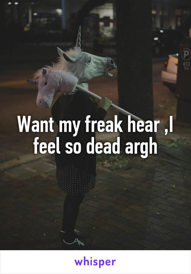 Want my freak hear ,I feel so dead argh