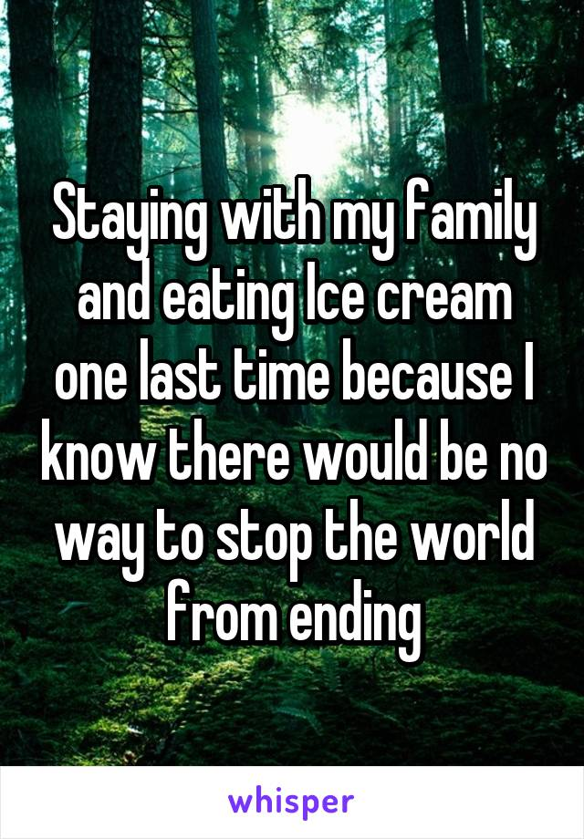 Staying with my family and eating Ice cream one last time because I know there would be no way to stop the world from ending