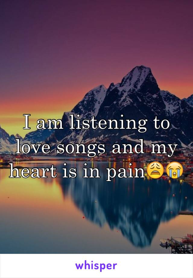 I am listening to love songs and my heart is in pain😩😭