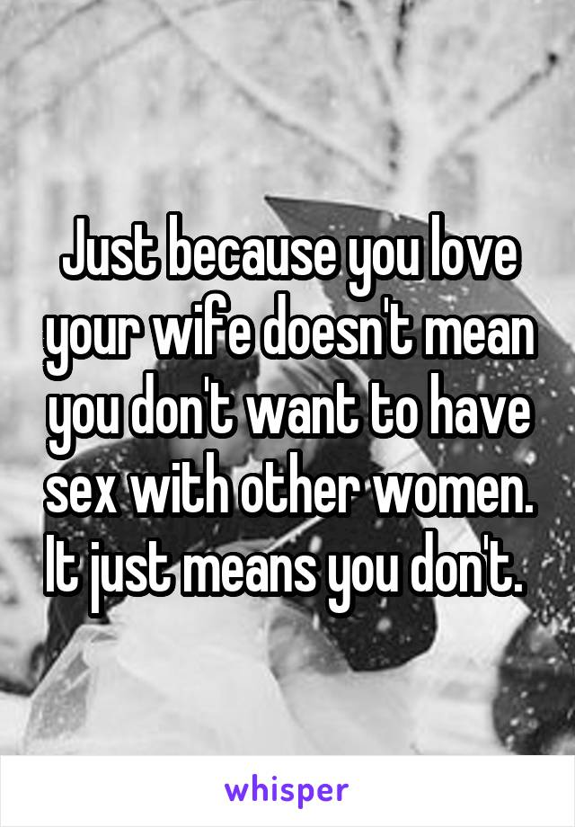 Just because you love your wife doesn't mean you don't want to have sex with other women. It just means you don't.