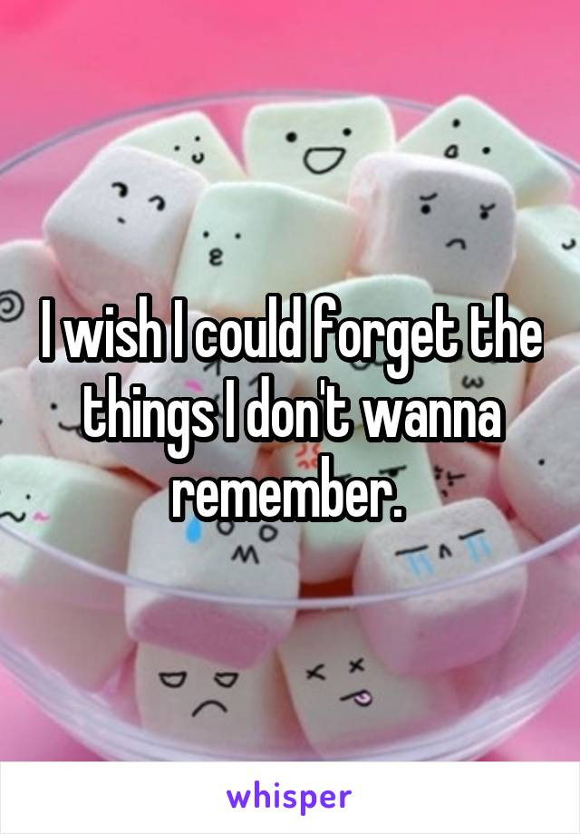 I wish I could forget the things I don't wanna remember.