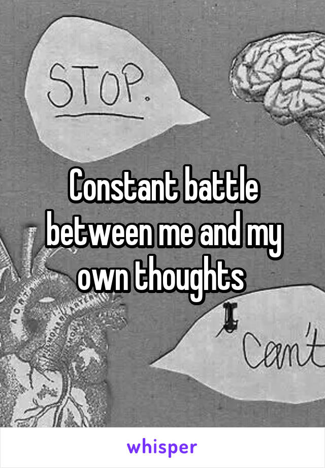 Constant battle between me and my own thoughts