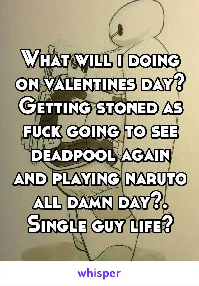 What will i doing on valentines day? Getting stoned as fuck going to see deadpool again and playing naruto all damn day😊. Single guy life😂