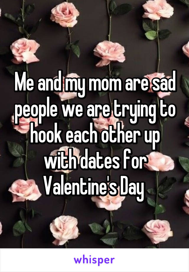 Me and my mom are sad people we are trying to hook each other up with dates for Valentine's Day
