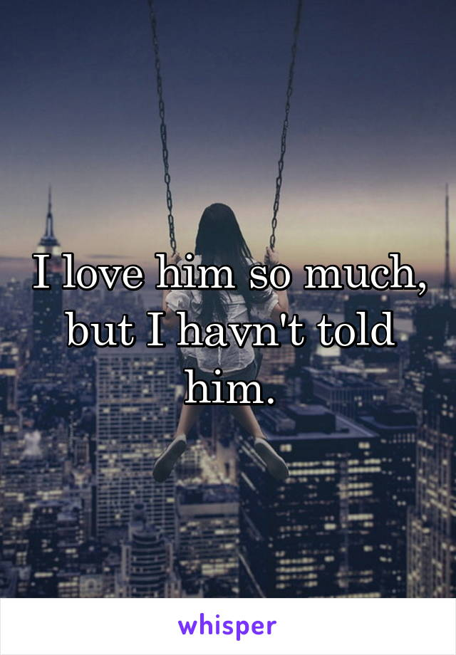 I love him so much, but I havn't told him.