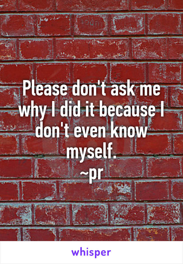 Please don't ask me why I did it because I don't even know myself. ~pr