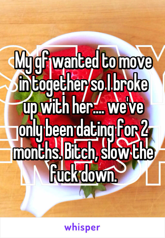 My gf wanted to move in together so I broke up with her.... we've only been dating for 2 months. Bitch, slow the fuck down.