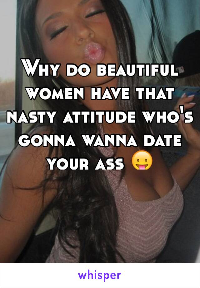 Why do beautiful women have that nasty attitude who's gonna wanna date your ass 😛